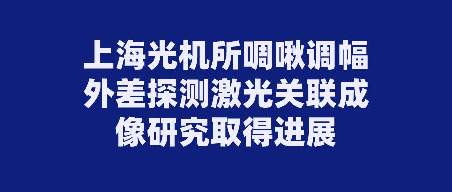 上海光機所啁啾調幅外差探測激光關聯成像研究取得進展
