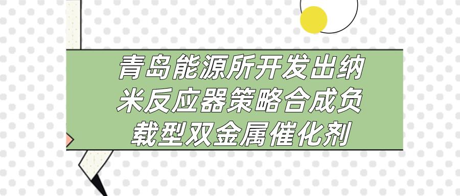青島能源所開發納米反應器策略合成負載型雙金屬催化劑