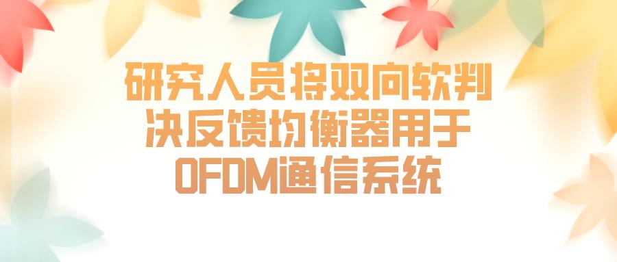 研究人員將雙向軟判決反饋均衡器用于OFDM通信系統
