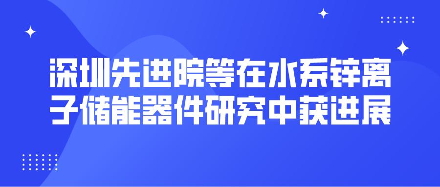 深圳先进院等在水系锌离子储能器件研究中获进展