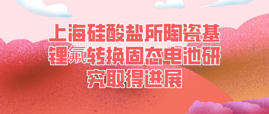 上海硅酸盐所陶瓷基锂氟转换固态电池研究取得进展